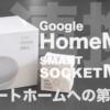 GoogleHome miniをセットアップ!SMART SOCKET MINIと連携でスマートホームへ一歩近づいた!