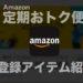 Amazon定期おトク便でお得に購入!登録している常備アイテムたち